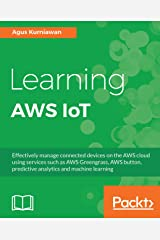 Learning AWS IoT: Effectively manage connected devices on the AWS cloud using services such as AWS Greengrass, AWS button, predictive analytics and machine learning Kindle Edition