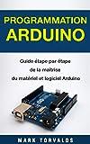Programmation Arduino: Guide étape par étape de la maîtrise du matériel et logiciel Arduino (Livre en Français/ Arduino Programming French Book Version)