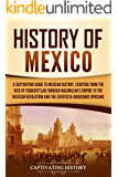 History of Mexico: A Captivating Guide to Mexican History, Starting from the Rise of Tenochtitlan through Maximilian's…