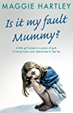 Is It My Fault, Mummy?: A little girl locked in a prison of guilt. A loving foster carer determined to free her