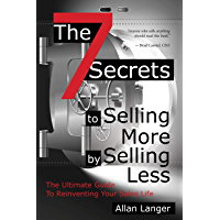 The 7 Secrets to Selling More by Selling Less: .....The Ultimate Guide to Reinventing Your Sales Life (English Edition)
