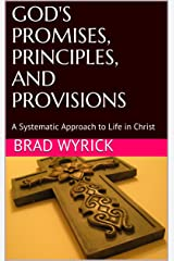 GOD'S PROMISES, PRINCIPLES, AND PROVISIONS: A Systematic Approach to Life in Christ Kindle Edition