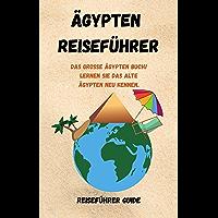 Ägypten Reiseführer: Das große Ägypten Buch! Lernen Sie das alte Ägypten neu kennen. (German Edition)