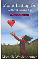 Moms Letting Go Without Giving Up: Seven Steps to Self-Recovery Kindle Edition