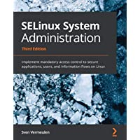 SELinux System Administration: Implement mandatory access control to secure applications, users, and information flows…