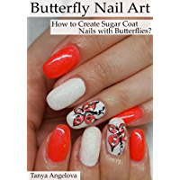Butterfly Nail Art: How to Create Sugar Coat Nails with Butterflies: Step-By-Step Nail Art Guide With Colorful Pictures (English Edition)