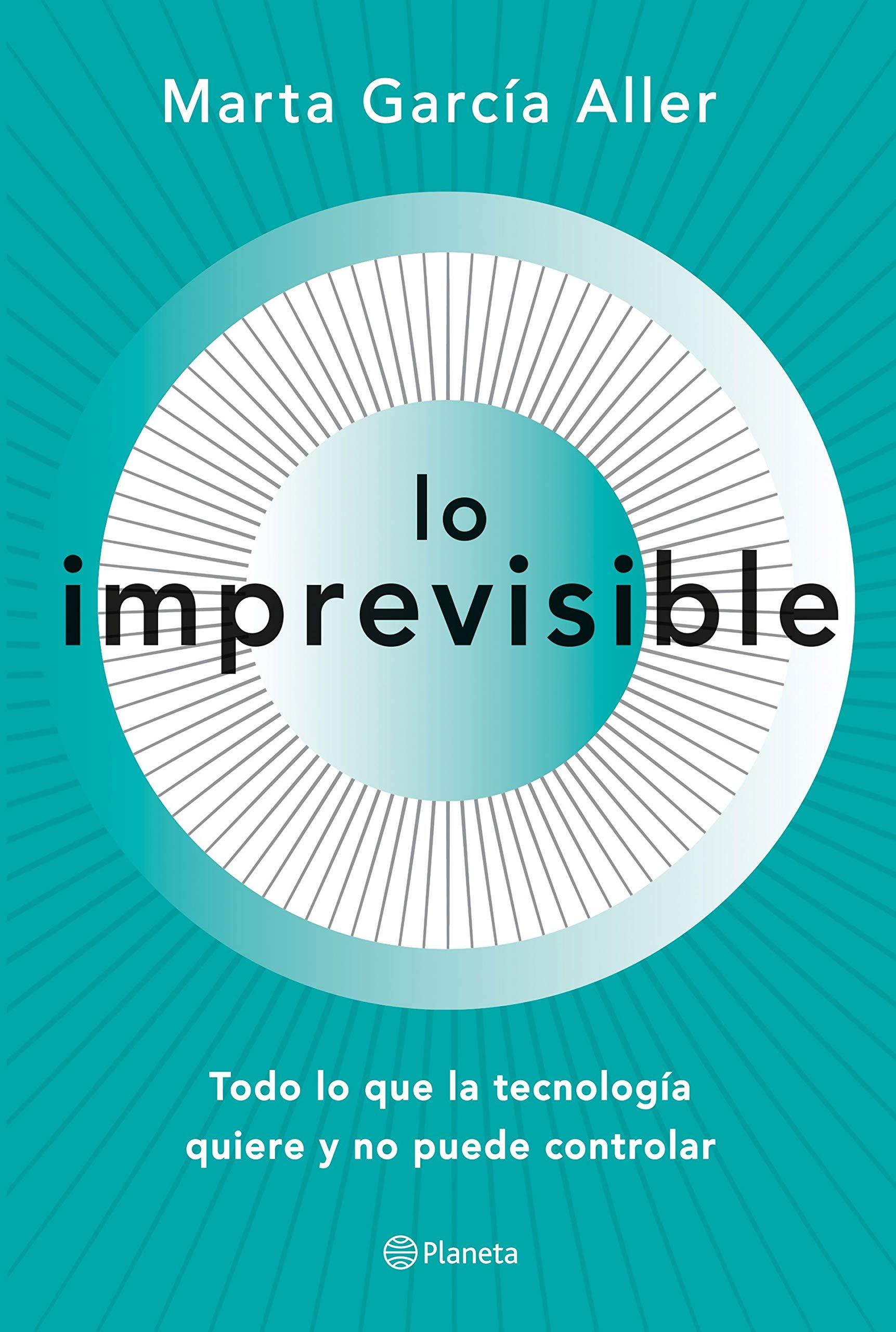 Lo imprevisible: Todo lo que la tecnología quiere y no puede controlar por Marta García Aller
