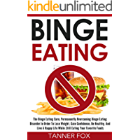 Binge Eating: The Binge Eating Cure, Permanently Overcoming Binge Eating Disorder In Order To Lose Weight, Gain Confidence, Be Healthy, And Live A Happy Life While Still Eating Your Favorite Foods