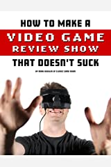 How To Make A Video Game Review Show That Doesn't Suck Kindle Edition