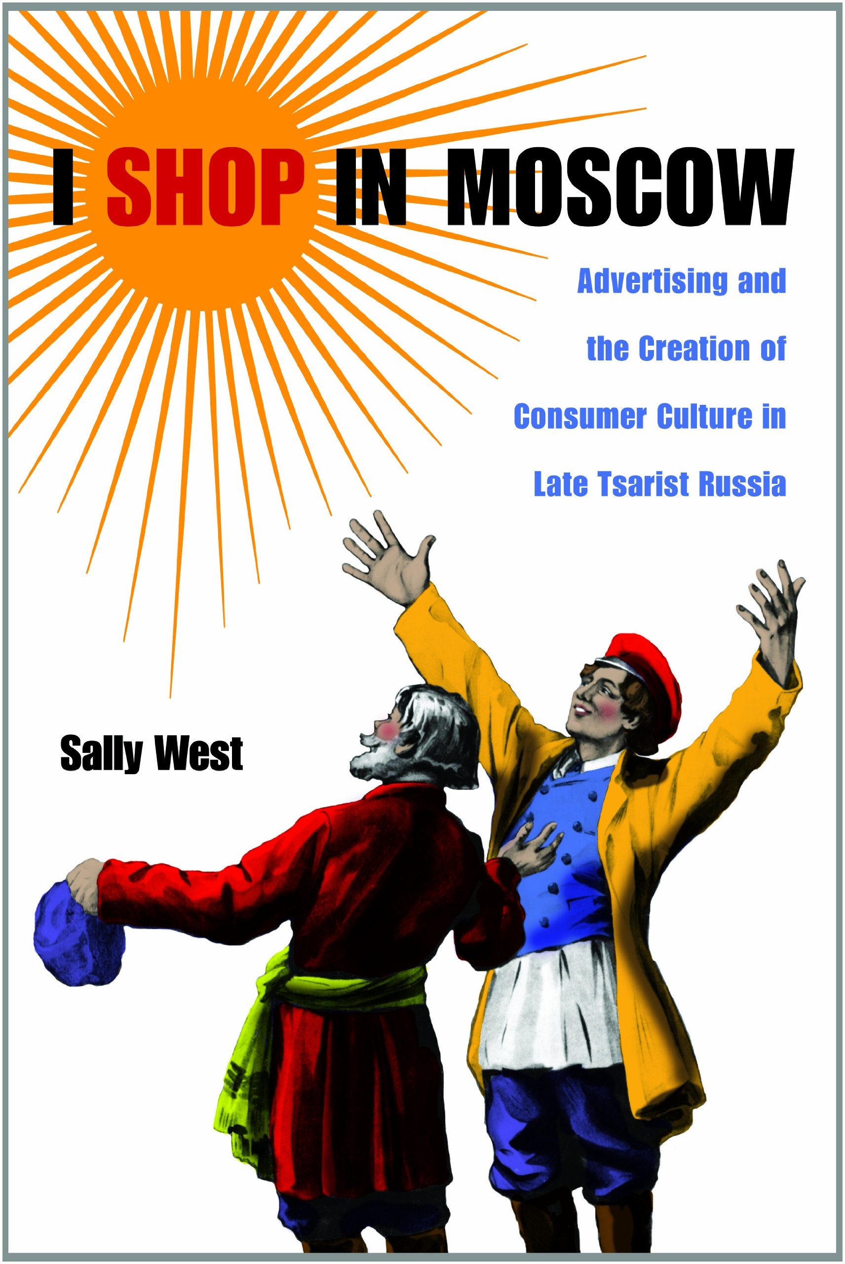 I Shop in Moscow: Advertising and the Creation of Consumer Culture in Late Tsarist Russia pdf