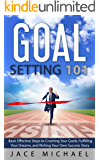 Goal Setting 101: Basic Effective Steps to Crushing Your Goals, Fulfilling Your Dreams, and Writing Your Own Success Story
