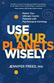 Use Your Planets Wisely: Master Your Ultimate Cosmic Potential with Psychological Astrology