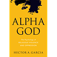 Alpha God: The Psychology of Religious Violence and Oppression (English Edition)