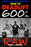 How To Deadlift 600 lbs. RAW: 12 Week Deadlift Program and Technique Guide (How To Lift More Weight Series Book 3)