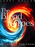 The Blood of Heroes: Accidental Sorcerers, Book 7