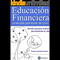 Educación Financiera avanzada partiendo de cero (Aprenda a gestionar su dinero para transformar su vida