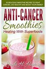 Anti-Cancer Smoothies: Healing With Superfoods: 35 Delicious Smoothie Recipes to Fight Cancer, Live Healthy and Boost Your Energy Kindle Edition