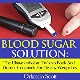 Blood Sugar Solution: The Ultra-metabolism Diabetes Book and Diabetic Cookbook for Healthy Weightloss