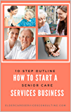 How to Start A Senior Care Services Business: A 10-Step Outline