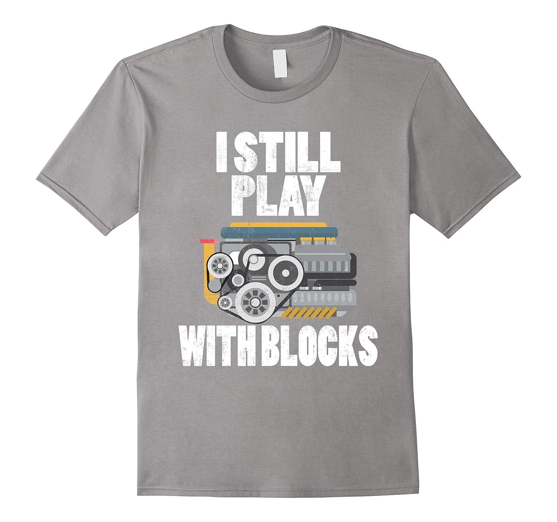 Engineer T-Shirt: I Still Play With Blocks Tee-Teevkd