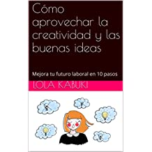 Cómo aprovechar la creatividad y las buenas ideas: Mejora tu futuro laboral en 10 pasos (Spanish Edition) Nov 18, 2018
