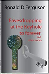 Eavesdropping at the Keyhole to Forever: and Other Stories Kindle Edition