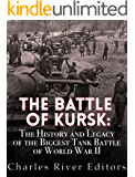 The Battle of Kursk: The History and Legacy of the Biggest Tank Battle of World War II