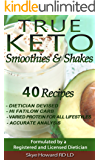 TRUE KETO Smoothies and Shakes: 40 Recipes by a Registered and Licensed Dietician that are Low Carbs (Net), Hi Fat, with Varied Levels of Protein to Cater ... (The Convenient Keto Series Book 2)