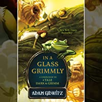 In a Glass Grimmly: A Tale Dark & Grimm, Book 2