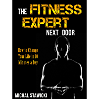 The Fitness Expert Next Door: How to Set and Reach Realistic Fitness Goals in 10 Minutes a Day (How to Change Your Life in 10 Minutes a Day Book 1) (English Edition)