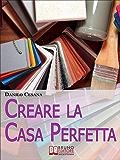 Creare la Casa Perfetta. Consigli Pratici per Progettare da Zero i Tuoi Spazi. (Ebook Italiano - Anteprima Gratis): Consigli Pratici per Progettare da Zero i Tuoi Spazi