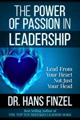 The Power of Passion in Leadership: Lead From Your Heart, Not Just Your Head Kindle Edition