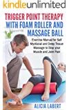 Trigger Point Therapy with Foam Roller and Massage Ball: Exercise Manual for Self Myofacial and Deep Tissue Massage to Stop Your Muscle and Joint Pain