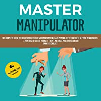 Master Manipulator: The Complete Guide to Influencing People with Persuasion, Dark Psychology Techniques, NLP, and Mind Control. Learn How to Shield Yourself from Emotional Manipulation and Dark Psychology