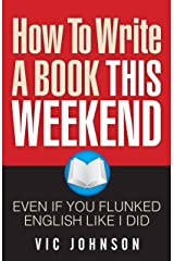 How To Write a Book This Weekend, Even If You Flunked English Like I Did Kindle Edition