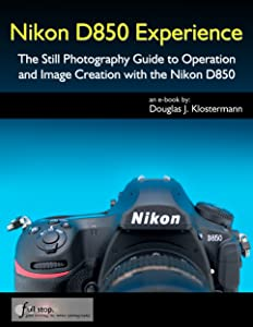 Nikon D850 Experience - The Still Photography Guide to Operation and Image Creation with the Nikon D850