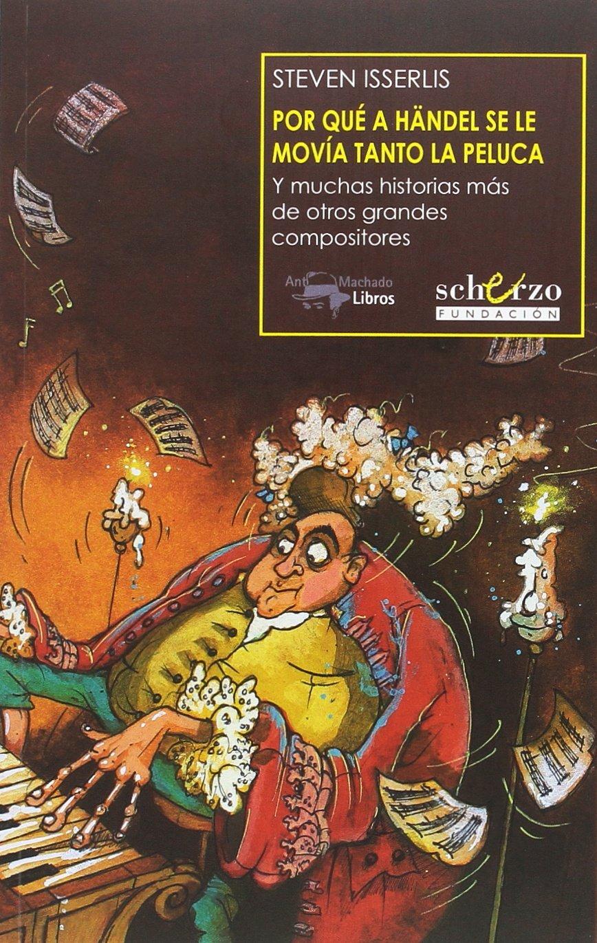 Por qué a Händel se le movía tanto la peluca Musicalia Scherzo: Amazon.es: Steven Isserlis, Susan Hellard, Francisco Campillo, Javier Alfaya McShane: Libros