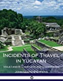 Incidents of Travel in Yucatan, Vols. I and II (Illustrated)