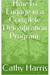 How To Engage in a Complete Detoxification Program Kindle Edition