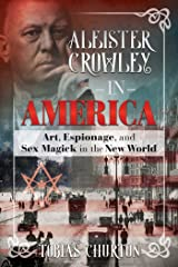 Aleister Crowley in America: Art, Espionage, and Sex Magick in the New World Kindle Edition
