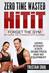 Quick Workouts: HiTiT - The No Gym Needed Method To Get Lean In Only 10 Minutes!: 10 Minute Quick Workouts Using Steady State Isometrics For Explosive ... and Steady State Isometrics Series Book 1) Kindle Edition