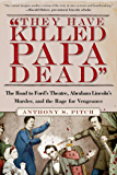 """""""They Have Killed Papa Dead!"""": The Road to Ford's Theatre, Abraham Lincoln's Murder, and the Rage for Vengeance"""
