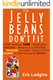The Jelly Beans Don't Fit - Stop Wasting TIME - build your DREAMS - believe in a SYSTEM to ENERGIZE your body - bring FOCUS & CLARITY to your Reason for ... energy, fear, self improvement Book 1)