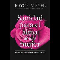 Sanidad para el alma de una mujer: Cómo superar sus heridas emocionales (Spanish Edition)