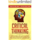 Critical Thinking: The Effective Beginner's Guide to Master Logical Fallacies Using a Scientific Approach and Improve Your Ra