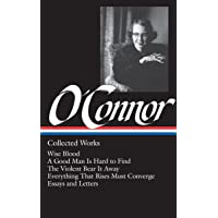 O'Connor: Collected Works: Wise Blood / A Good Man Is Hard to Find / The Violent Bear It Away / Everything That Rises…