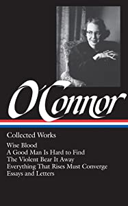Flannery O'Connor : Collected Works : Wise Blood / A Good Man Is Hard to Find / The Violent Bear It Away / Everything that Rises Must Converge / Essays & Letters (Library of America)