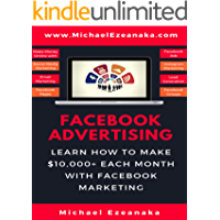 Facebook Advertising: Learn How To Make $10,000+ Each Month With Facebook Marketing (Make Money Online With Facebook Ads, Instagram Advertising, Social Media Marketing, Lead Generation Etc.)