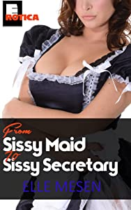 From Sissy Maid to Sissy Secretary: The True Story of a Cuckold and his Forced Feminisation (The Elle Mesen Trilogy Book 1)