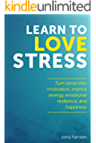 Learn to Love Stress: Stress and chronic pain relief (Decrease chronic pain and turn stress and anxiety into motivation, mental energy, emotional resilience, and happiness) (English Edition)